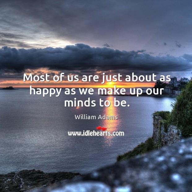 Most of us are just about as happy as we make up our minds to be. William Adams Picture Quote