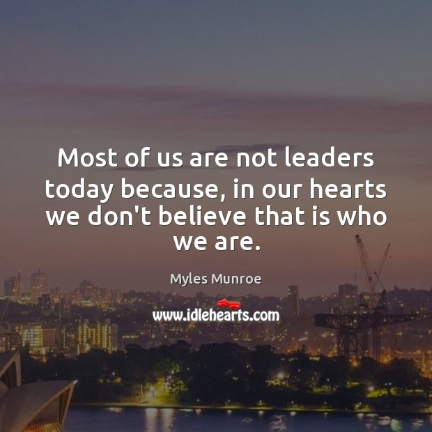 Most of us are not leaders today because, in our hearts we Myles Munroe Picture Quote