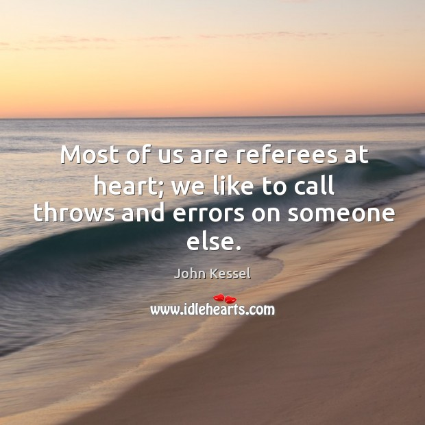 Most of us are referees at heart; we like to call throws and errors on someone else. Image