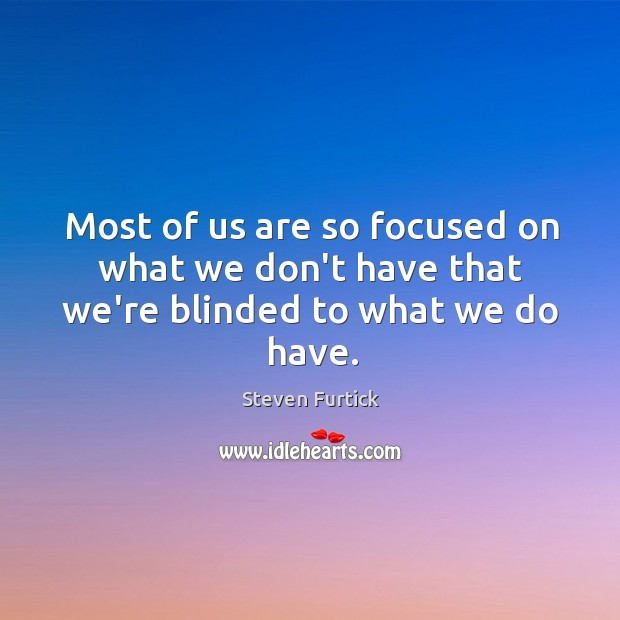 Image, Most of us are so focused on what we don't have that we're blinded to what we do have.