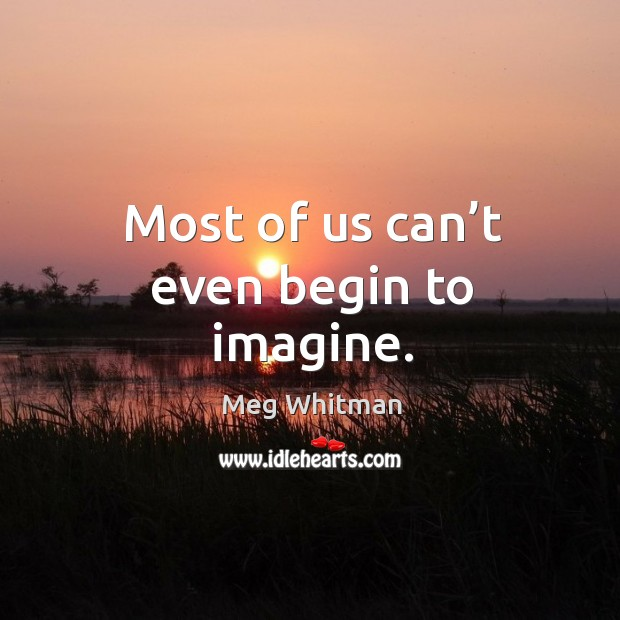 Most of us can't even begin to imagine. Image