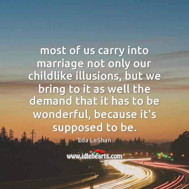 Most of us carry into marriage not only our childlike illusions, but Eda LeShan Picture Quote