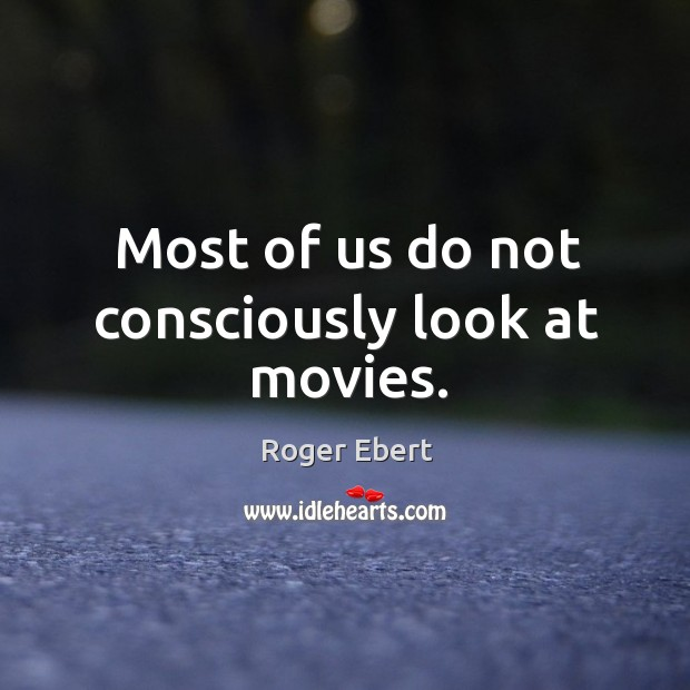Most of us do not consciously look at movies. Image