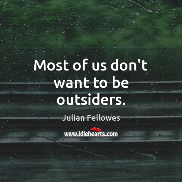 Most of us don't want to be outsiders. Julian Fellowes Picture Quote