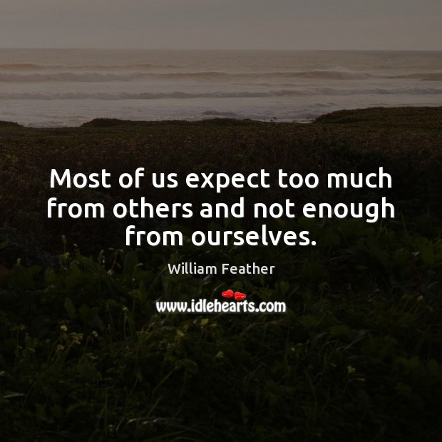 Most of us expect too much from others and not enough from ourselves. William Feather Picture Quote