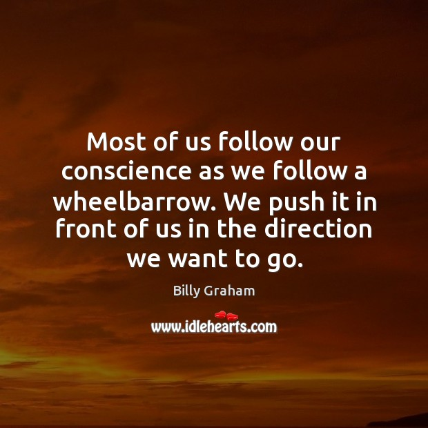 Most of us follow our conscience as we follow a wheelbarrow. We Billy Graham Picture Quote