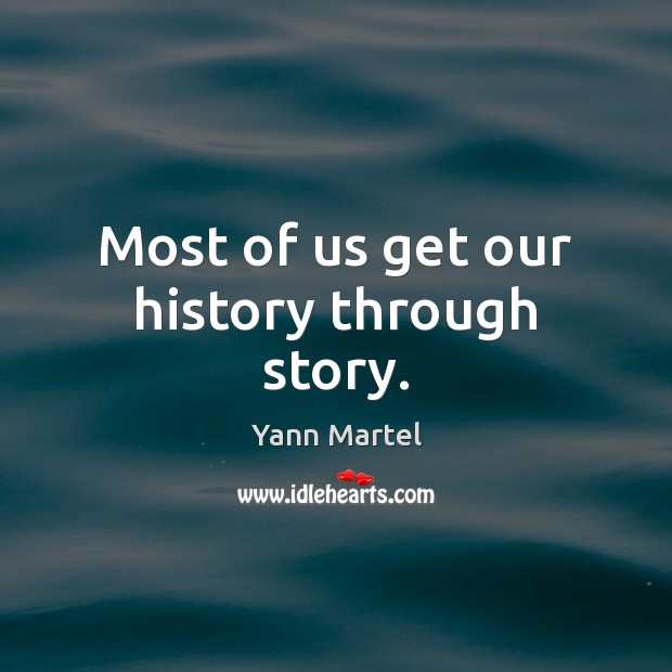 Most of us get our history through story. Yann Martel Picture Quote