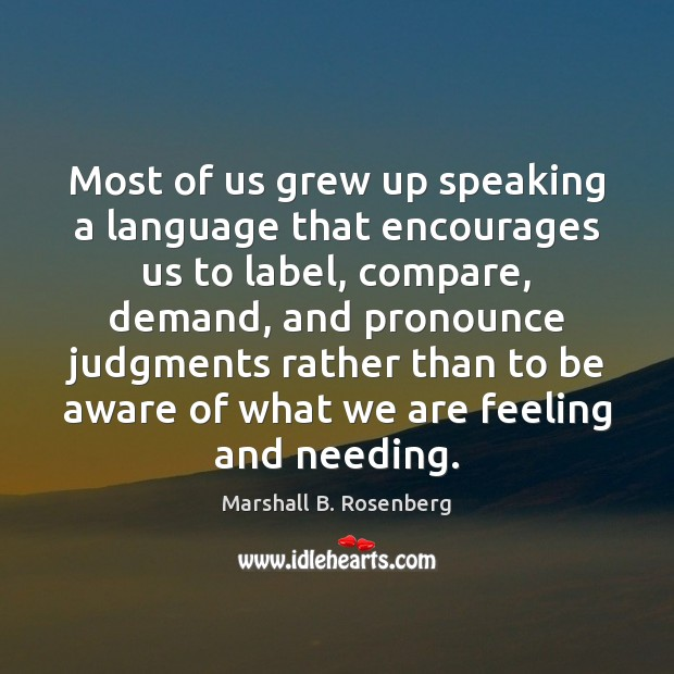 Most of us grew up speaking a language that encourages us to Marshall B. Rosenberg Picture Quote
