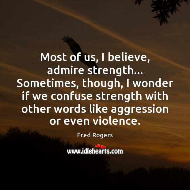 Most of us, I believe, admire strength… Sometimes, though, I wonder if Fred Rogers Picture Quote