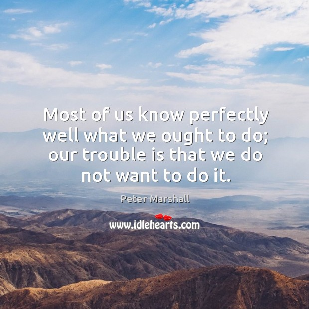 Most of us know perfectly well what we ought to do; our trouble is that we do not want to do it. Peter Marshall Picture Quote