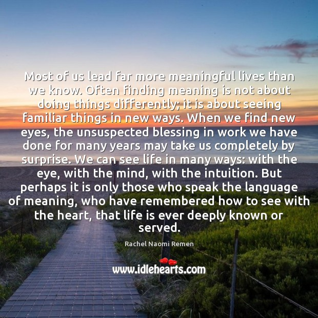 Most of us lead far more meaningful lives than we know. Often Rachel Naomi Remen Picture Quote