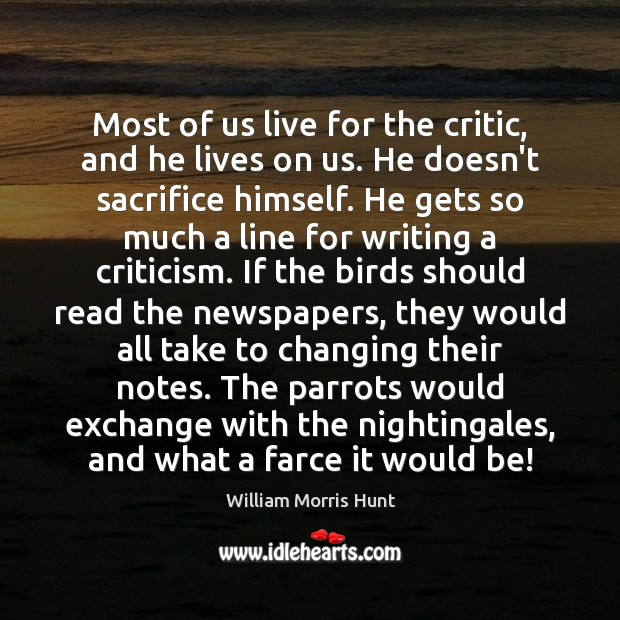 Most of us live for the critic, and he lives on us. Image