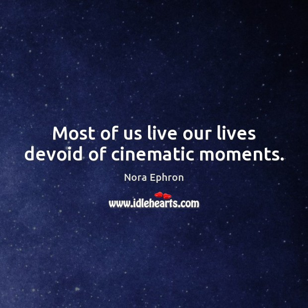 Most of us live our lives devoid of cinematic moments. Nora Ephron Picture Quote