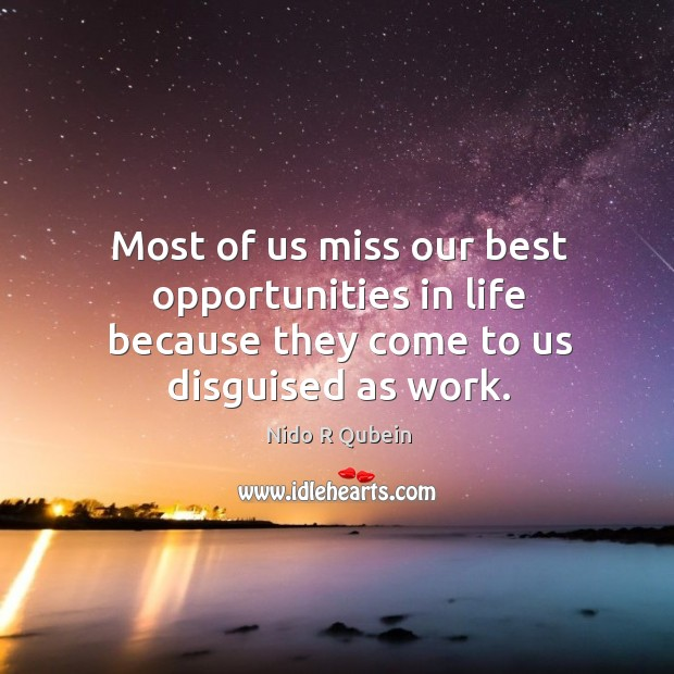 Most of us miss our best opportunities in life because they come to us disguised as work. Nido R Qubein Picture Quote