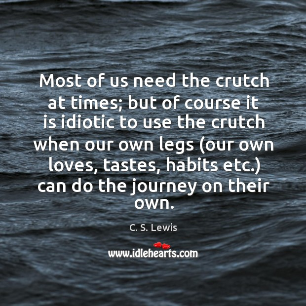 Most of us need the crutch at times; but of course it Image
