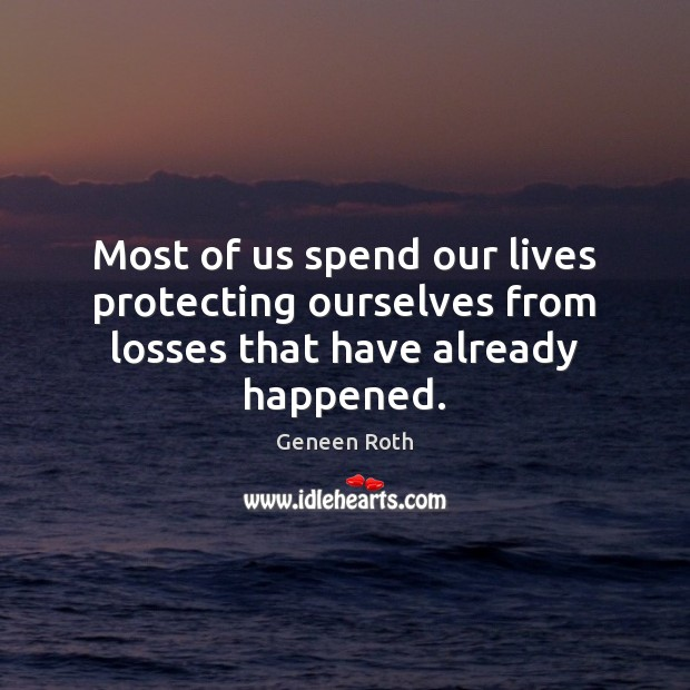 Most of us spend our lives protecting ourselves from losses that have already happened. Geneen Roth Picture Quote