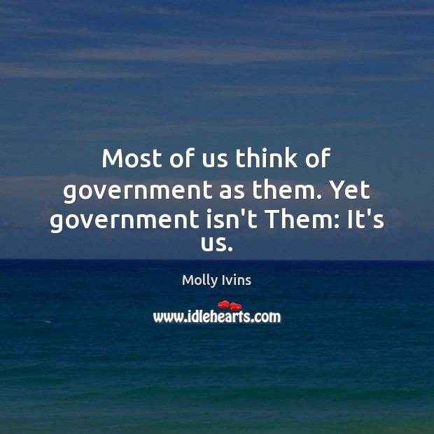 Most of us think of government as them. Yet government isn't Them: It's us. Molly Ivins Picture Quote