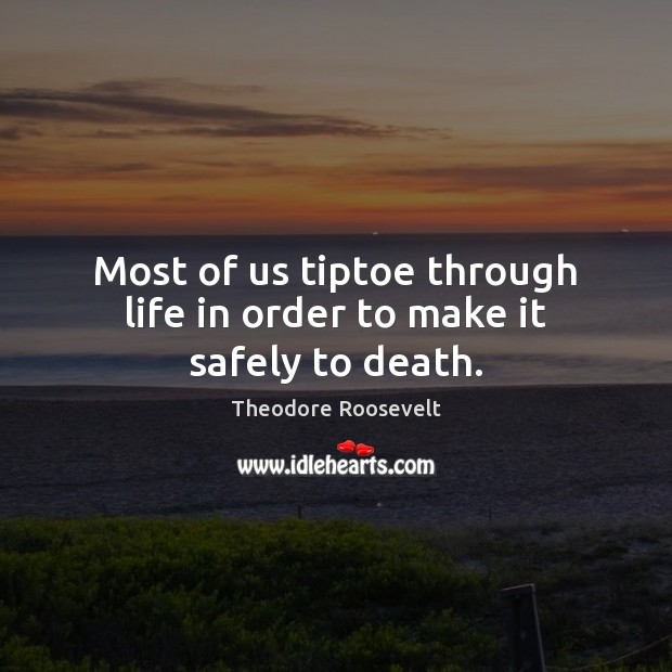 Most of us tiptoe through life in order to make it safely to death. Image