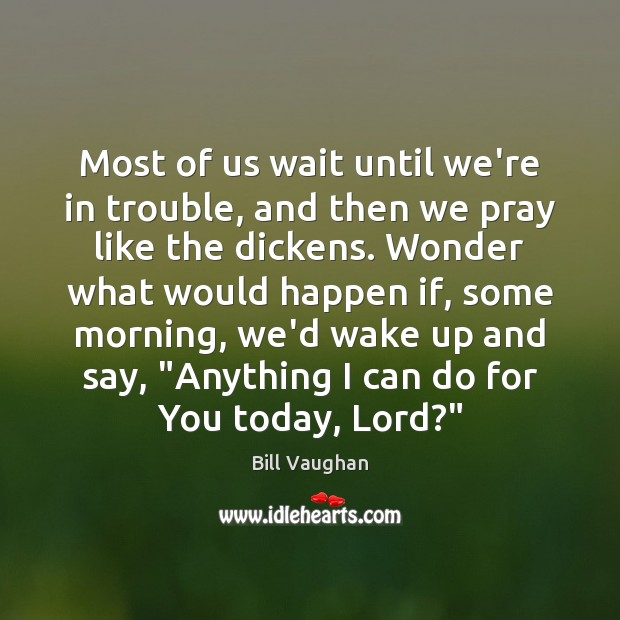 Most of us wait until we're in trouble, and then we pray Bill Vaughan Picture Quote