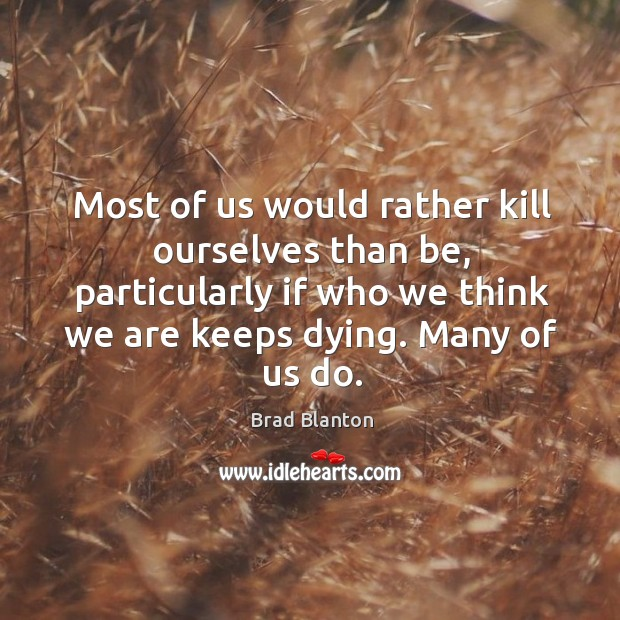 Most of us would rather kill ourselves than be, particularly if who Image