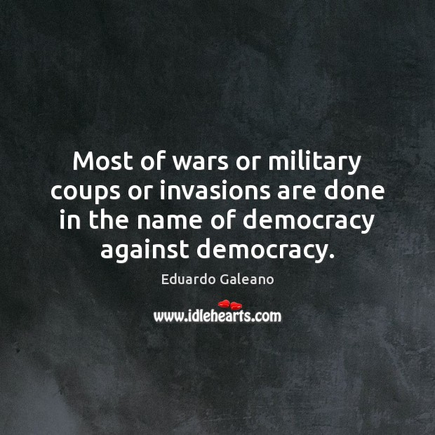 Most of wars or military coups or invasions are done in the Eduardo Galeano Picture Quote