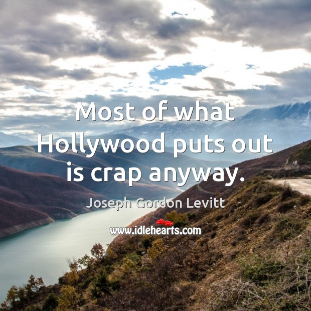 Most of what Hollywood puts out is crap anyway. Joseph Gordon Levitt Picture Quote