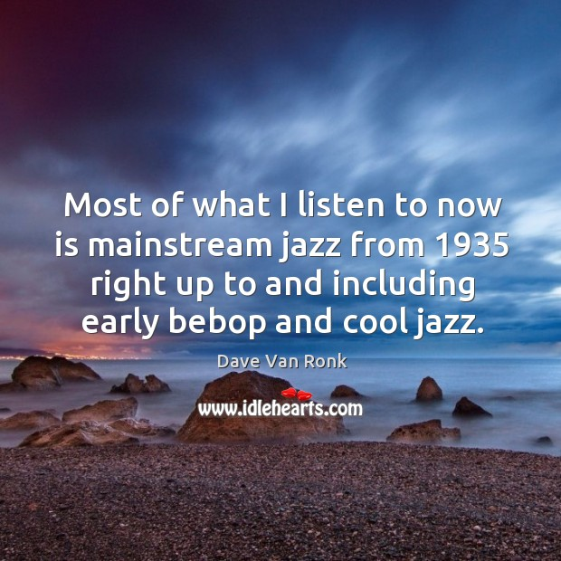 Most of what I listen to now is mainstream jazz from 1935 right up to and including early bebop and cool jazz. Dave Van Ronk Picture Quote
