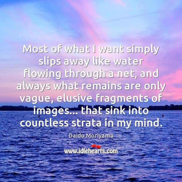 Most of what I want simply slips away like water flowing through Image