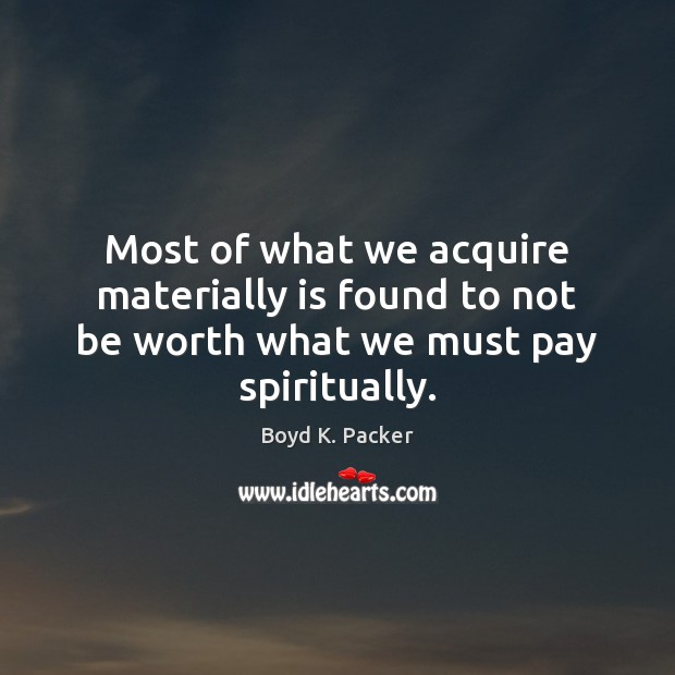 Most of what we acquire materially is found to not be worth what we must pay spiritually. Boyd K. Packer Picture Quote