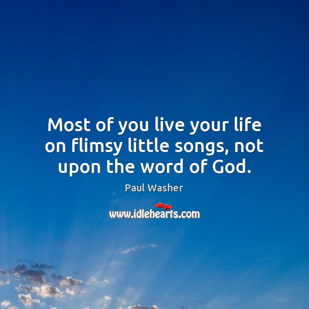 Most of you live your life on flimsy little songs, not upon the word of God. Paul Washer Picture Quote