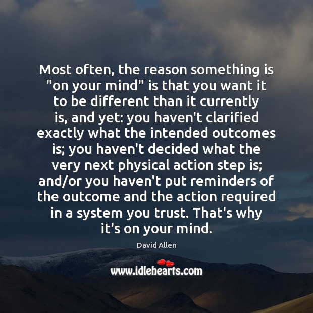"""Most often, the reason something is """"on your mind"""" is that you David Allen Picture Quote"""