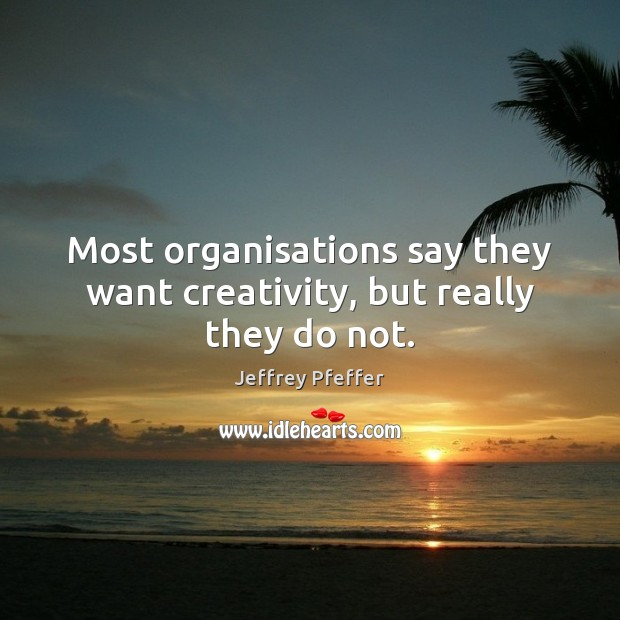 Most organisations say they want creativity, but really they do not. Jeffrey Pfeffer Picture Quote