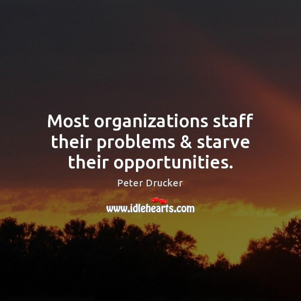 Most organizations staff their problems & starve their opportunities. Image