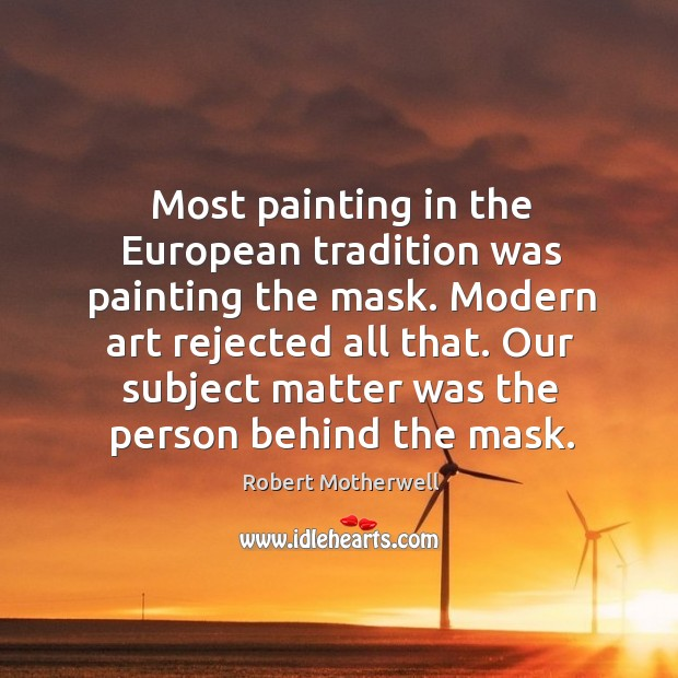Most painting in the european tradition was painting the mask. Robert Motherwell Picture Quote