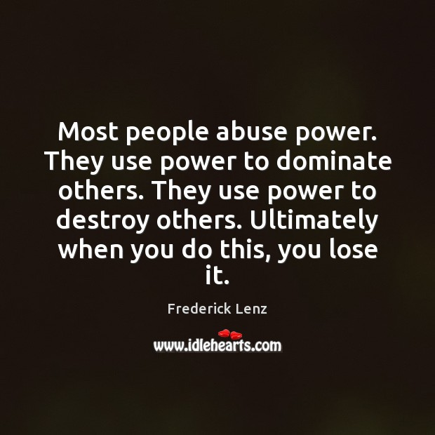 Most people abuse power. They use power to dominate others. They use Image