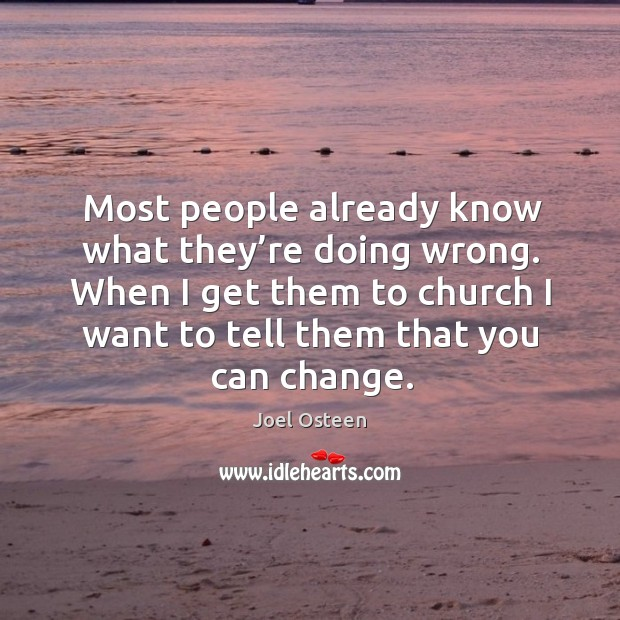 Most people already know what they're doing wrong. When I get them to church I want to tell them that you can change. Image