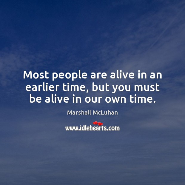 Most people are alive in an earlier time, but you must be alive in our own time. Image