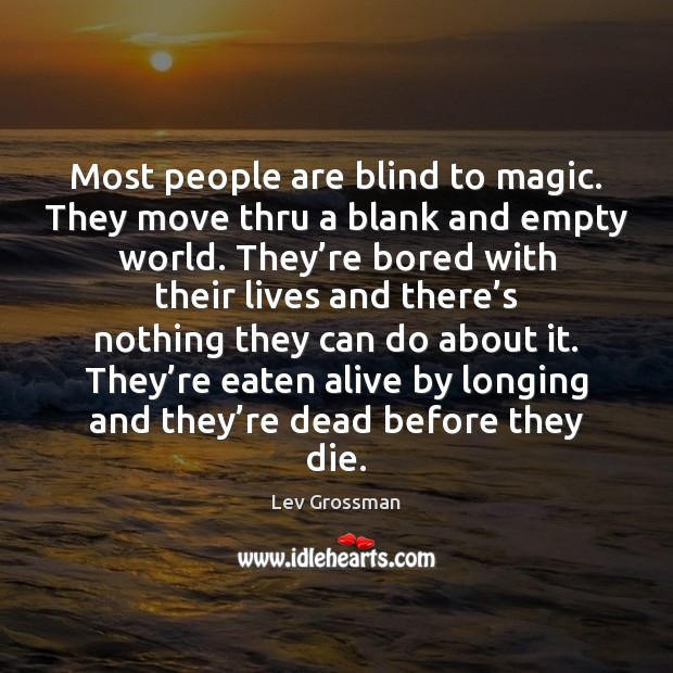 Most people are blind to magic. They move thru a blank and Lev Grossman Picture Quote