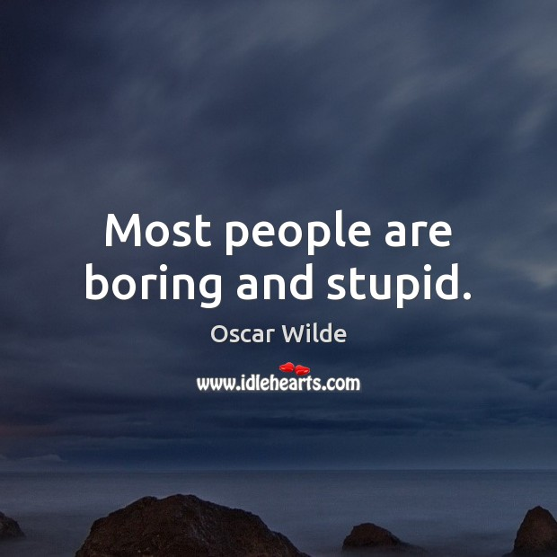 Most people are boring and stupid. Image