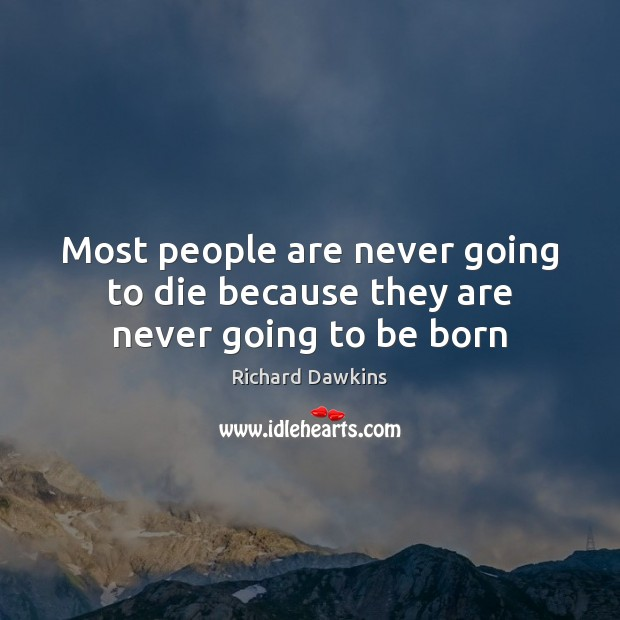 Most people are never going to die because they are never going to be born Richard Dawkins Picture Quote