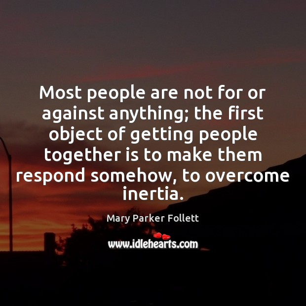 Most people are not for or against anything; the first object of Mary Parker Follett Picture Quote