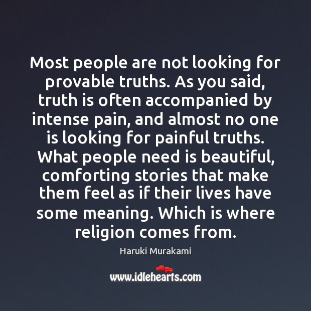 Most people are not looking for provable truths. As you said, truth Haruki Murakami Picture Quote
