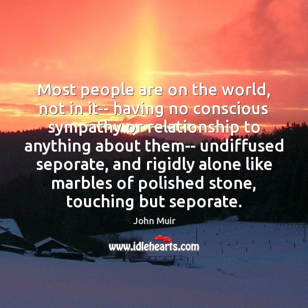 Most people are on the world, not in it– having no conscious Image