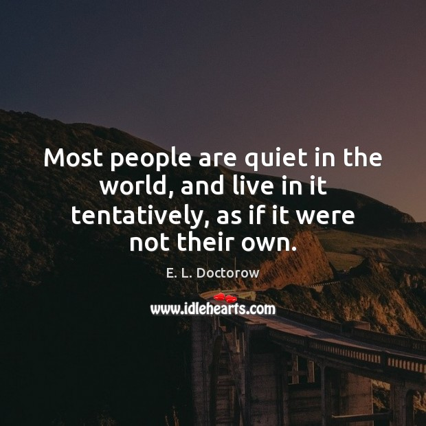 Most people are quiet in the world, and live in it tentatively, E. L. Doctorow Picture Quote