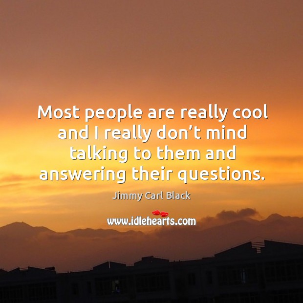 Most people are really cool and I really don't mind talking to them and answering their questions. Image