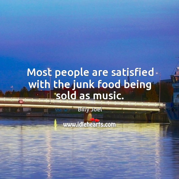 Most people are satisfied with the junk food being sold as music. Image