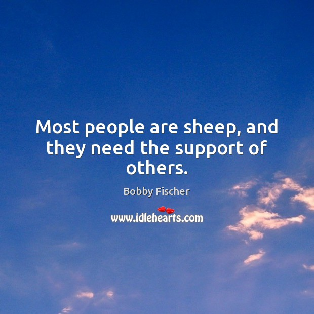 Most people are sheep, and they need the support of others. Bobby Fischer Picture Quote
