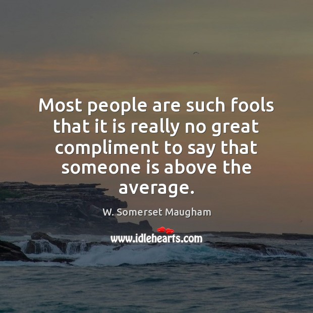 Most people are such fools that it is really no great compliment Image
