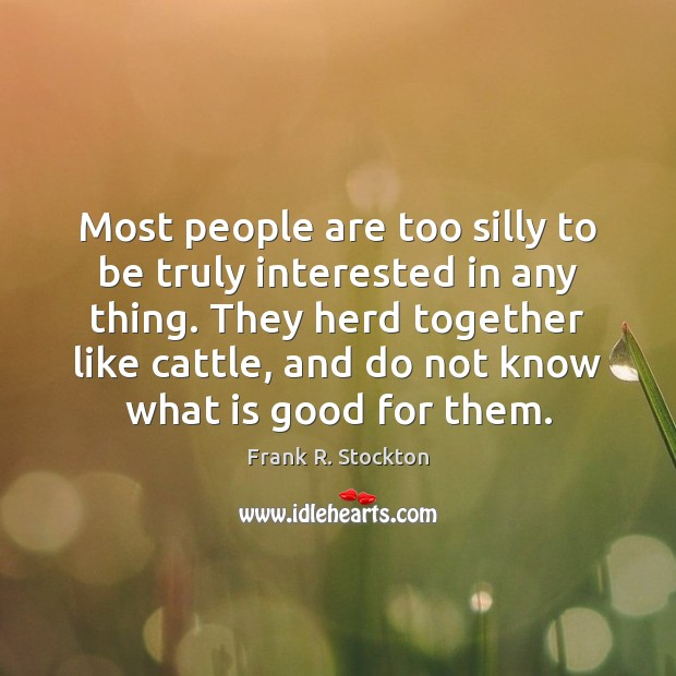 Most people are too silly to be truly interested in any thing. Image