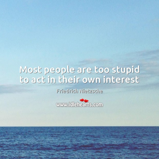 Most people are too stupid to act in their own interest Image